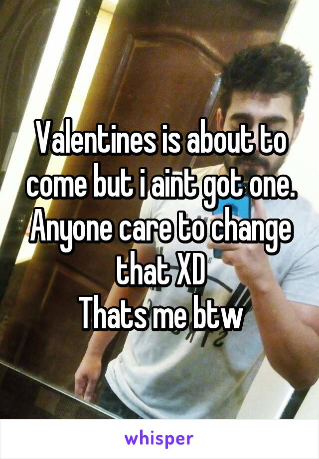 Valentines is about to come but i aint got one. Anyone care to change that XD Thats me btw