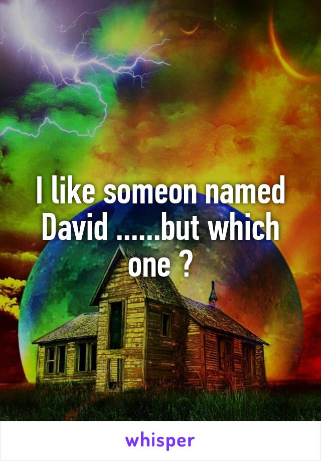 I like someon named David ......but which one ?