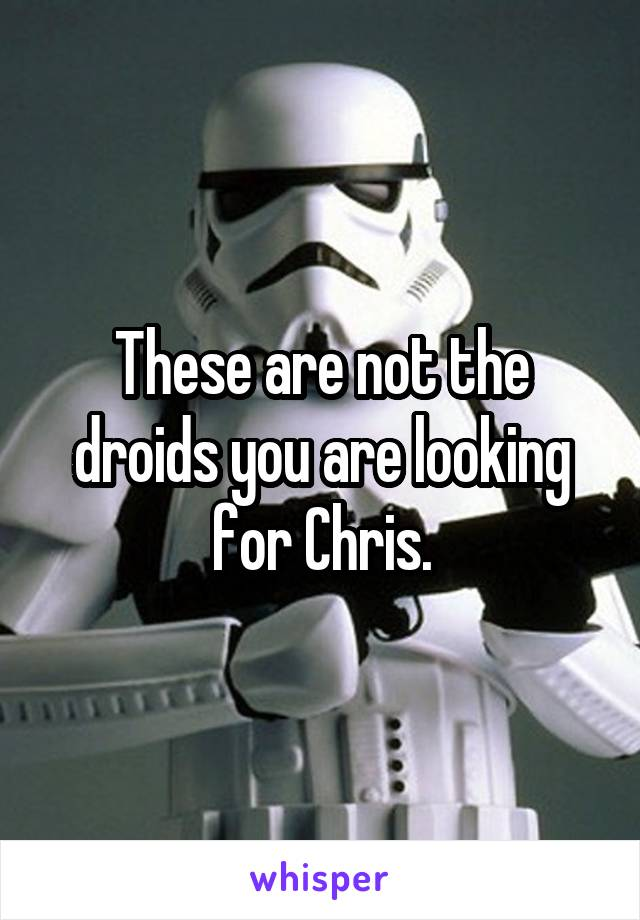 These are not the droids you are looking for Chris.