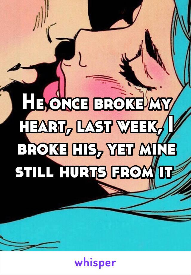 He once broke my heart, last week, I broke his, yet mine still hurts from it