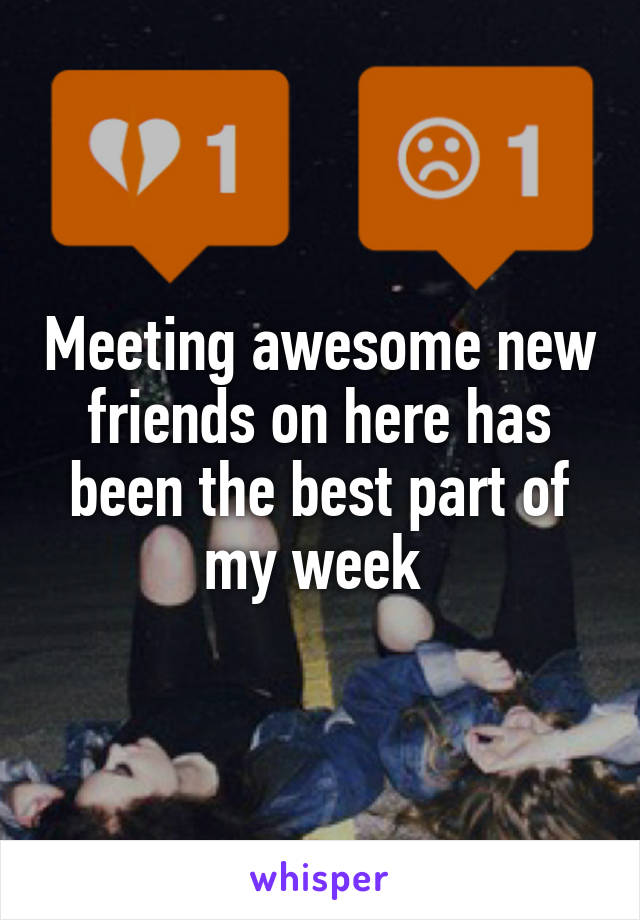 Meeting awesome new friends on here has been the best part of my week