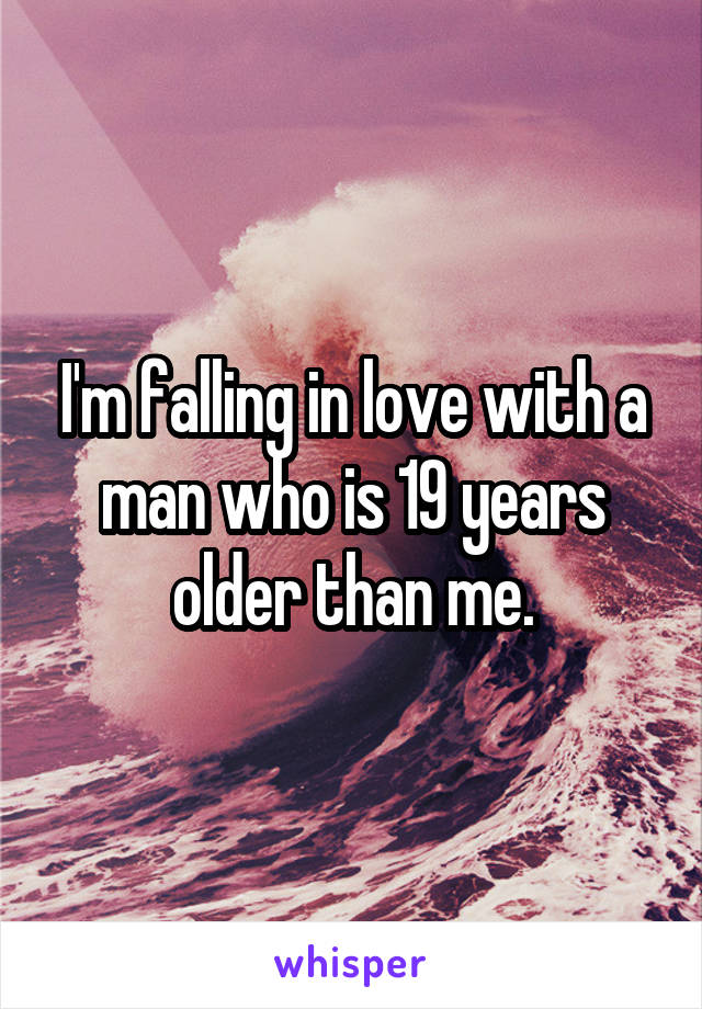 I'm falling in love with a man who is 19 years older than me.