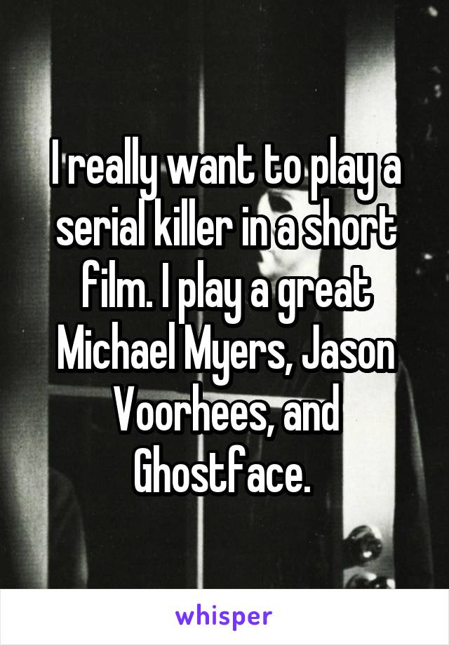 I really want to play a serial killer in a short film. I play a great Michael Myers, Jason Voorhees, and Ghostface.