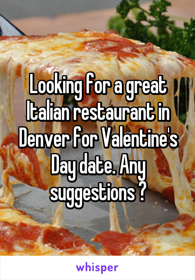 Looking for a great Italian restaurant in Denver for Valentine's Day date. Any suggestions ?