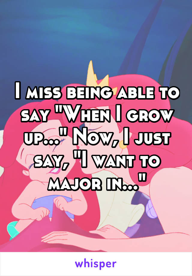 "I miss being able to say ""When I grow up..."" Now, I just say, ""I want to major in..."""