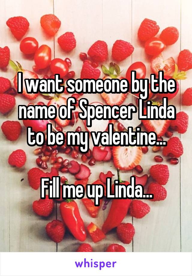 I want someone by the name of Spencer Linda to be my valentine...  Fill me up Linda...