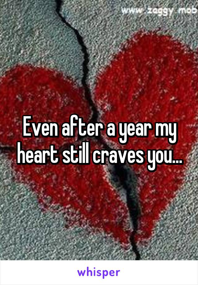 Even after a year my heart still craves you...