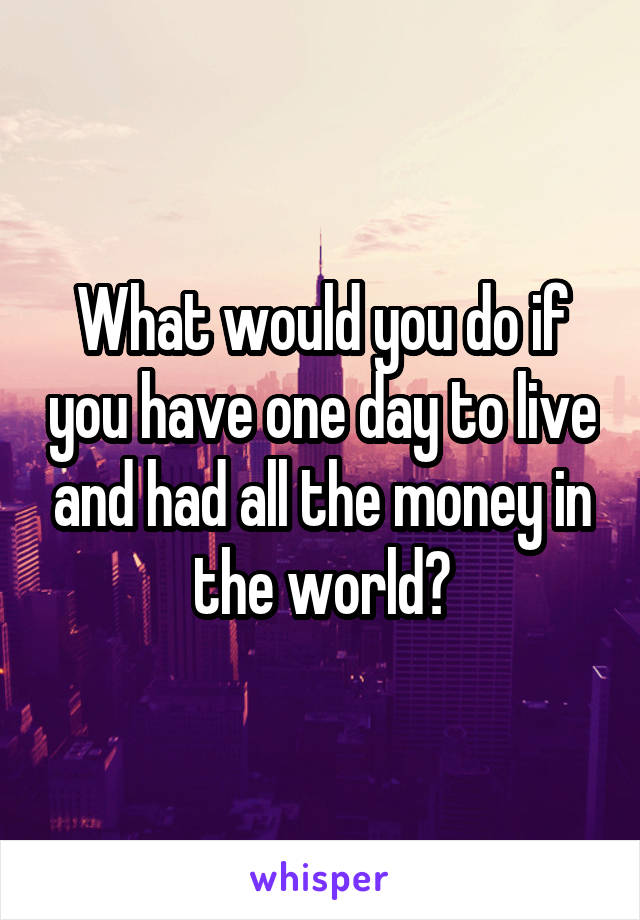 What would you do if you have one day to live and had all the money in the world?