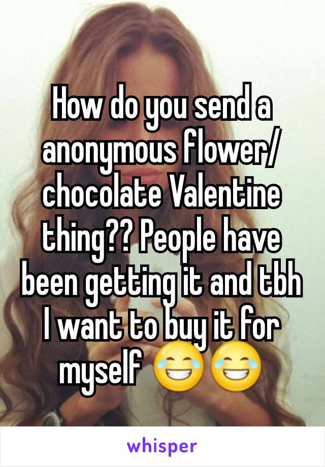 How do you send a anonymous flower/chocolate Valentine thing?? People have been getting it and tbh I want to buy it for myself 😂😂