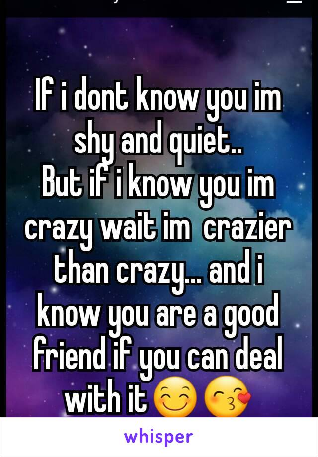 If i dont know you im shy and quiet.. But if i know you im crazy wait im  crazier than crazy... and i know you are a good friend if you can deal with it😊😙