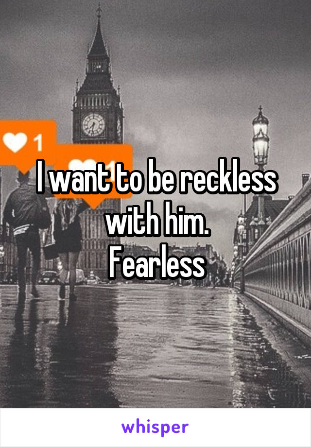 I want to be reckless with him. Fearless