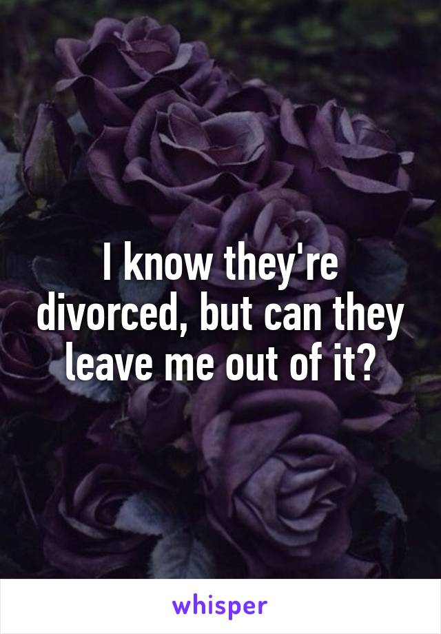 I know they're divorced, but can they leave me out of it?