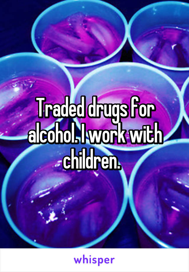 Traded drugs for alcohol. I work with children.