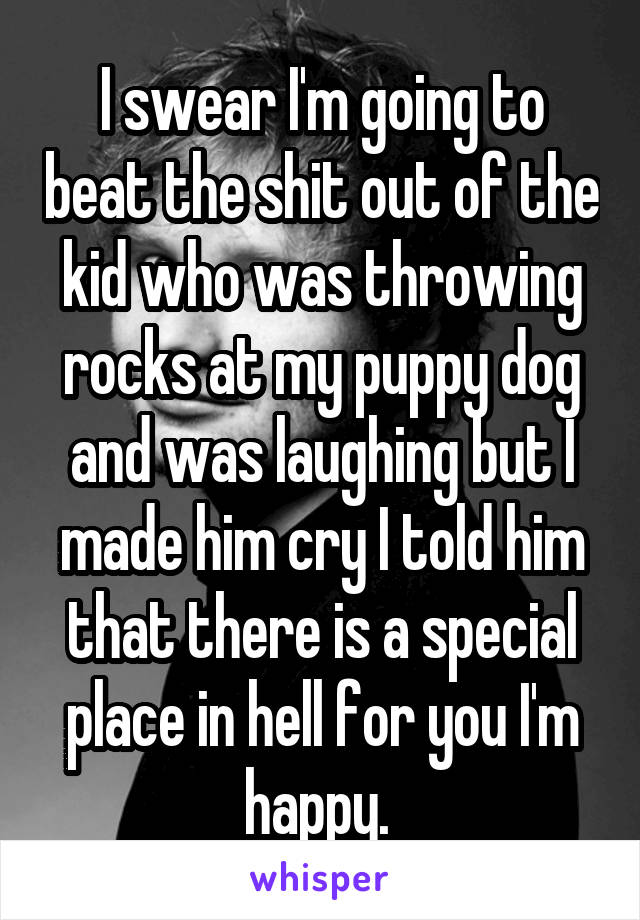 I swear I'm going to beat the shit out of the kid who was throwing rocks at my puppy dog and was laughing but I made him cry I told him that there is a special place in hell for you I'm happy.