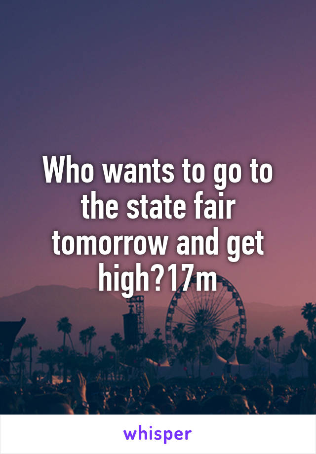 Who wants to go to the state fair tomorrow and get high?17m