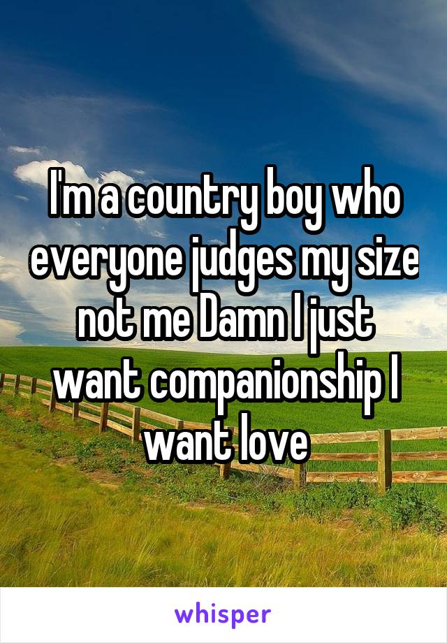 I'm a country boy who everyone judges my size not me Damn I just want companionship I want love