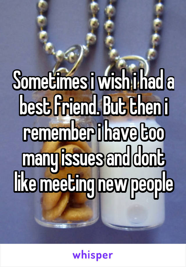 Sometimes i wish i had a best friend. But then i remember i have too many issues and dont like meeting new people