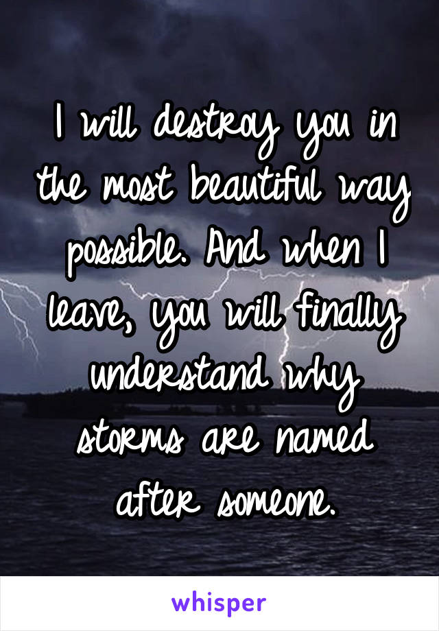 I will destroy you in the most beautiful way possible. And when I leave, you will finally understand why storms are named after someone.