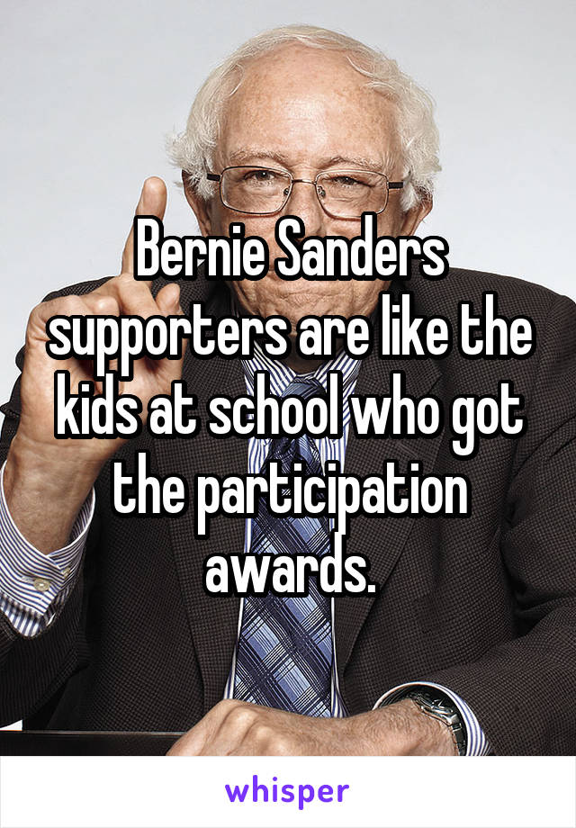 Bernie Sanders supporters are like the kids at school who got the participation awards.