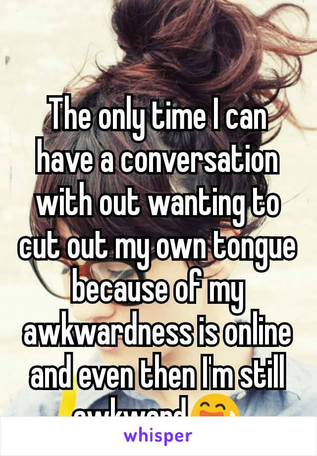 The only time I can have a conversation with out wanting to cut out my own tongue because of my awkwardness is online and even then I'm still awkward😅