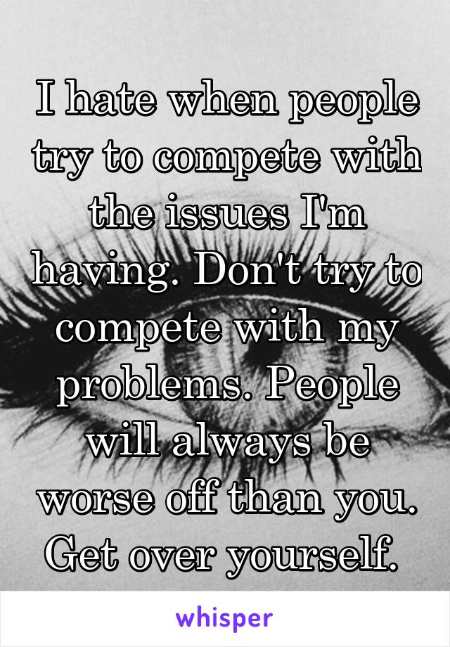 I hate when people try to compete with the issues I'm having. Don't try to compete with my problems. People will always be worse off than you. Get over yourself.