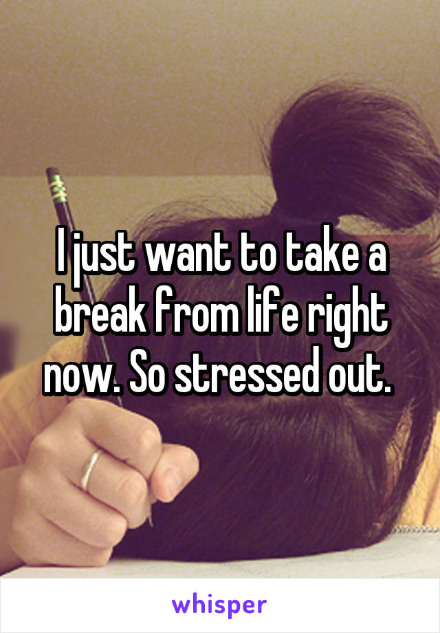I just want to take a break from life right now. So stressed out.