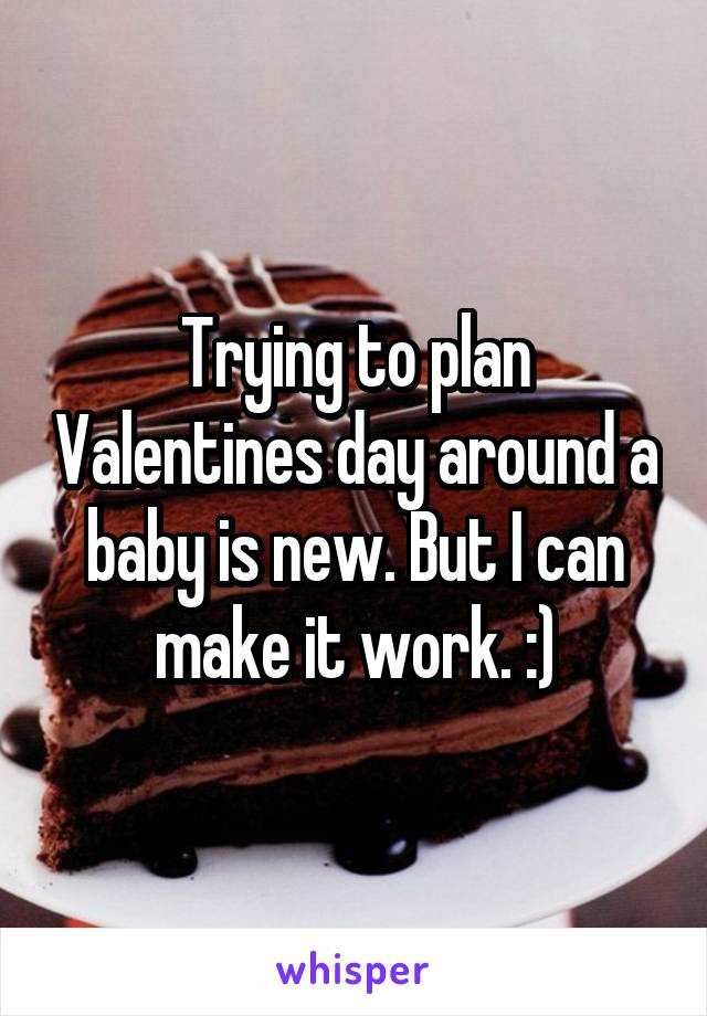 Trying to plan Valentines day around a baby is new. But I can make it work. :)