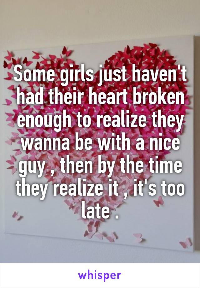 Some girls just haven't had their heart broken enough to realize they wanna be with a nice guy , then by the time they realize it , it's too late .