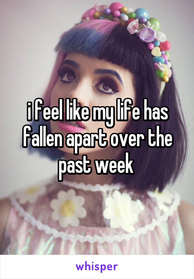 i feel like my life has fallen apart over the past week