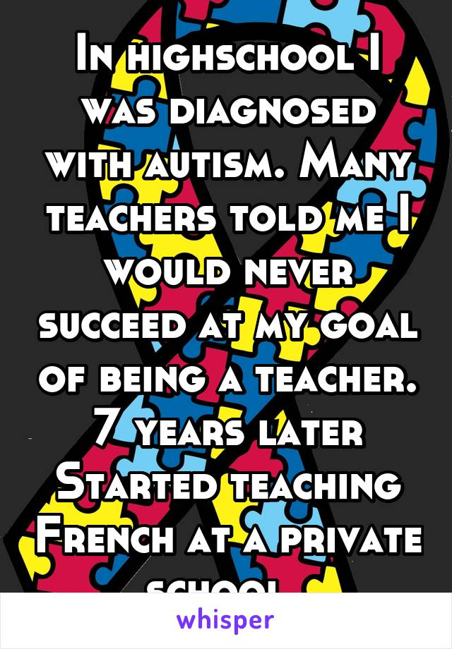 In highschool I was diagnosed with autism. Many teachers told me I would never succeed at my goal of being a teacher. 7 years later Started teaching French at a private school.