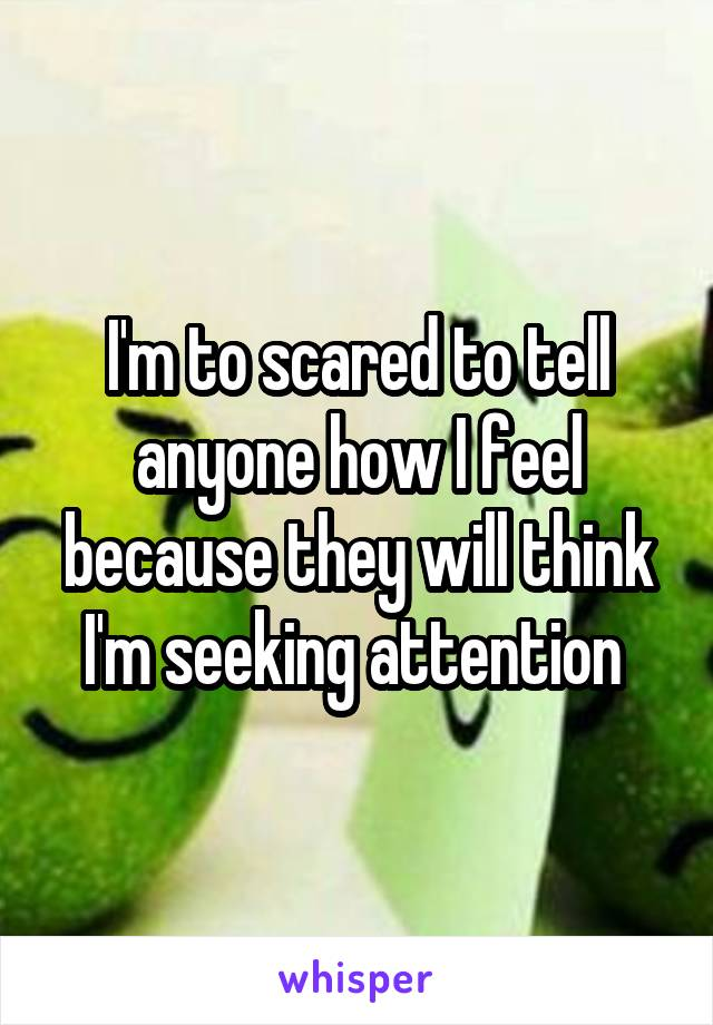 I'm to scared to tell anyone how I feel because they will think I'm seeking attention