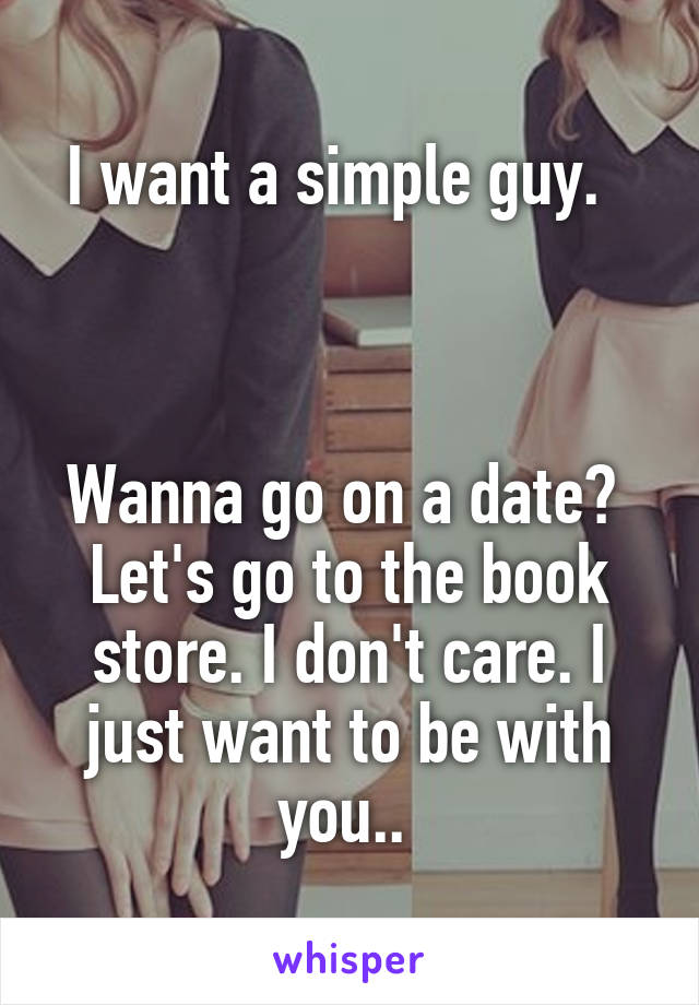 I want a simple guy.      Wanna go on a date?  Let's go to the book store. I don't care. I just want to be with you..