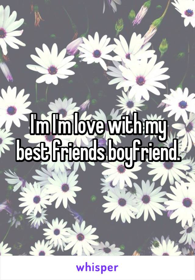I'm I'm love with my best friends boyfriend.