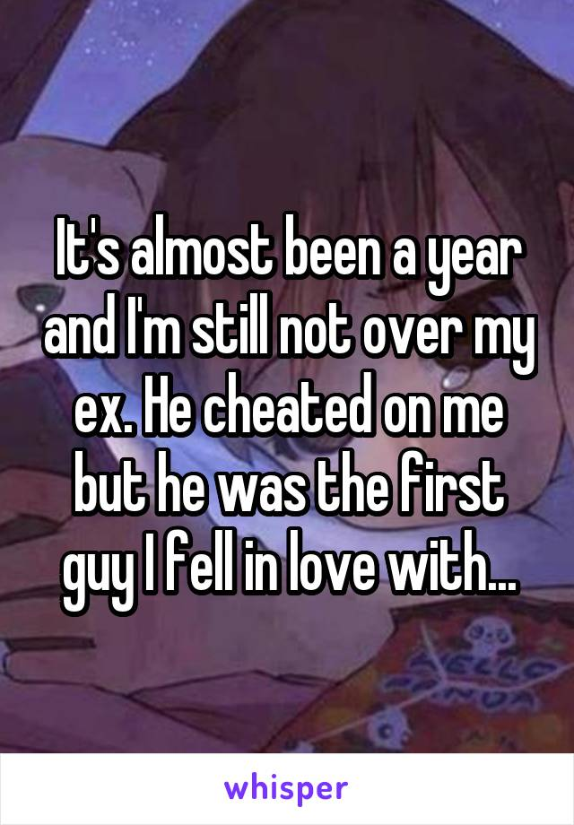 It's almost been a year and I'm still not over my ex. He cheated on me but he was the first guy I fell in love with...