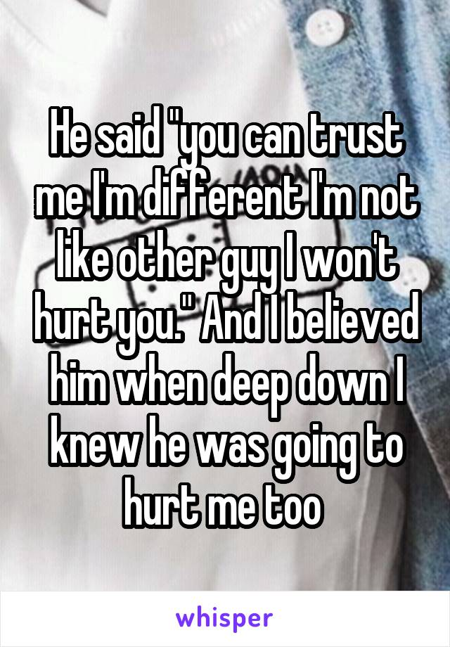 """He said """"you can trust me I'm different I'm not like other guy I won't hurt you."""" And I believed him when deep down I knew he was going to hurt me too"""