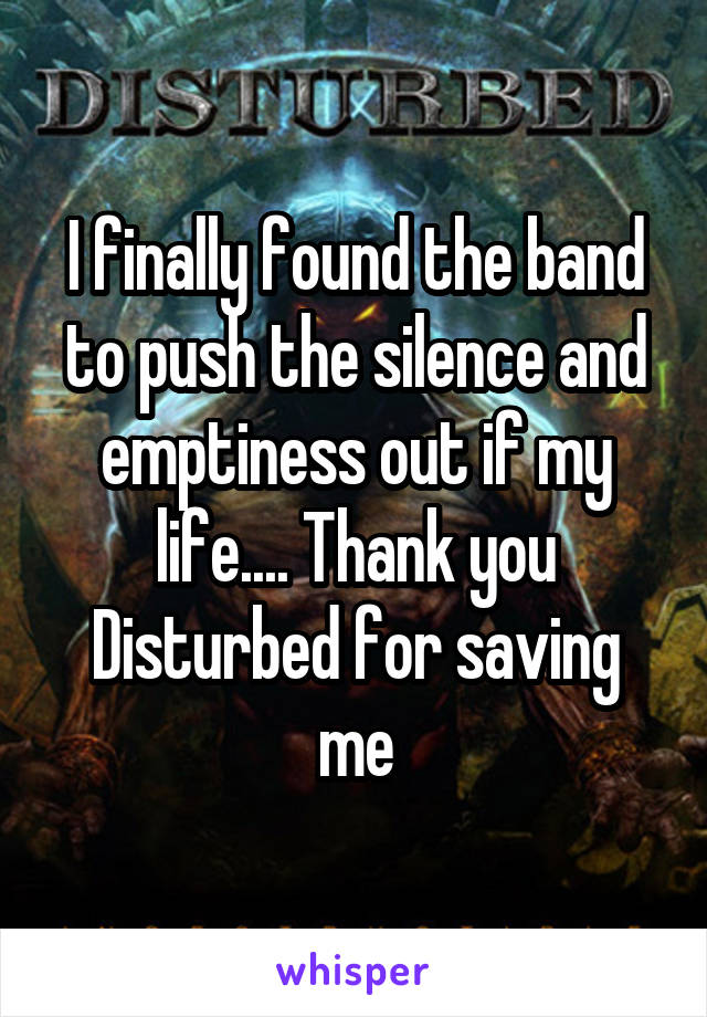 I finally found the band to push the silence and emptiness out if my life.... Thank you Disturbed for saving me