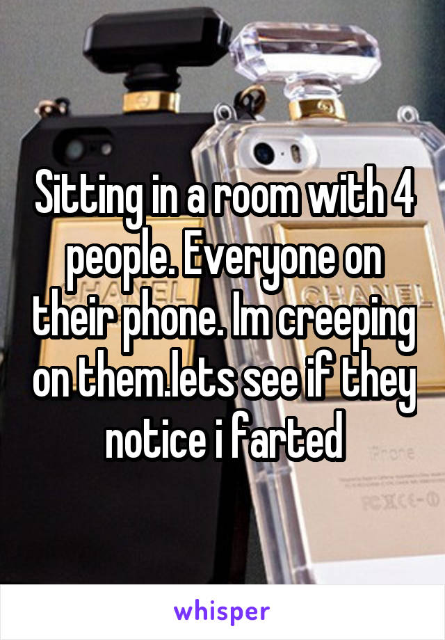 Sitting in a room with 4 people. Everyone on their phone. Im creeping on them.lets see if they notice i farted
