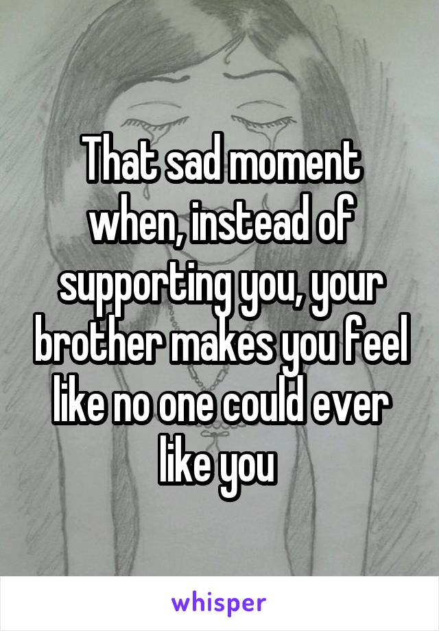 That sad moment when, instead of supporting you, your brother makes you feel like no one could ever like you