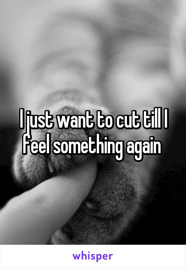 I just want to cut till I feel something again