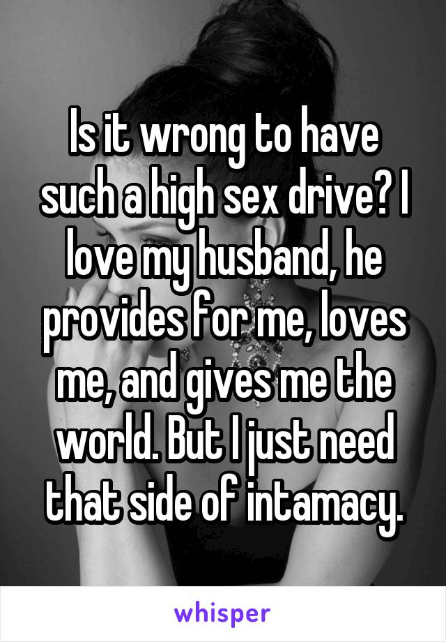 Is it wrong to have such a high sex drive? I love my husband, he provides for me, loves me, and gives me the world. But I just need that side of intamacy.