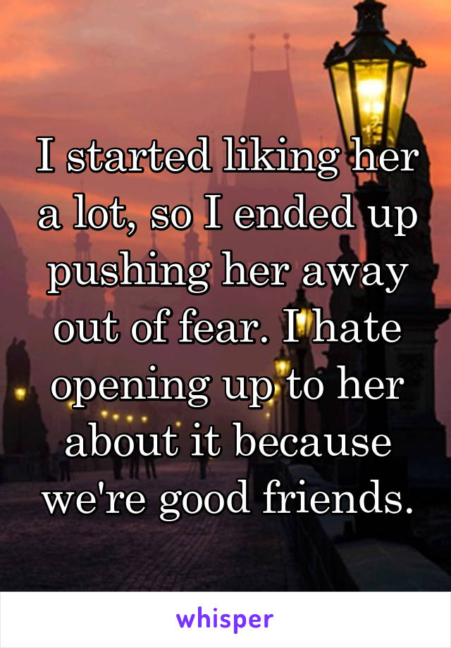 I started liking her a lot, so I ended up pushing her away out of fear. I hate opening up to her about it because we're good friends.