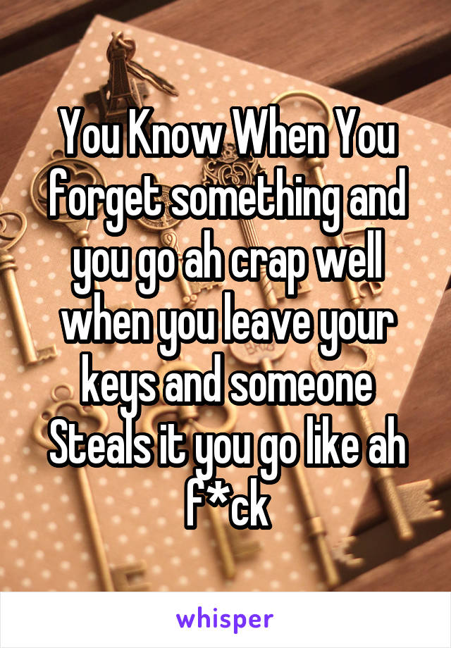 You Know When You forget something and you go ah crap well when you leave your keys and someone Steals it you go like ah f*ck