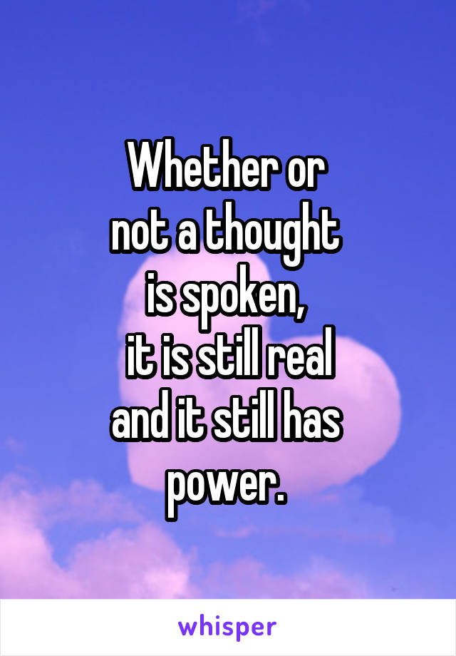 Whether or  not a thought  is spoken,  it is still real and it still has  power.
