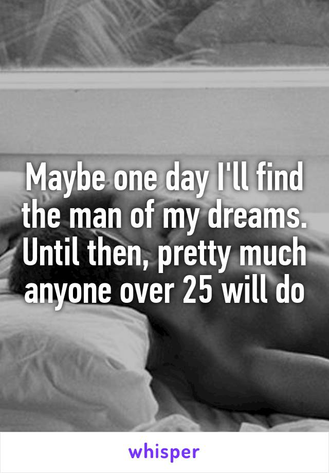 Maybe one day I'll find the man of my dreams. Until then, pretty much anyone over 25 will do