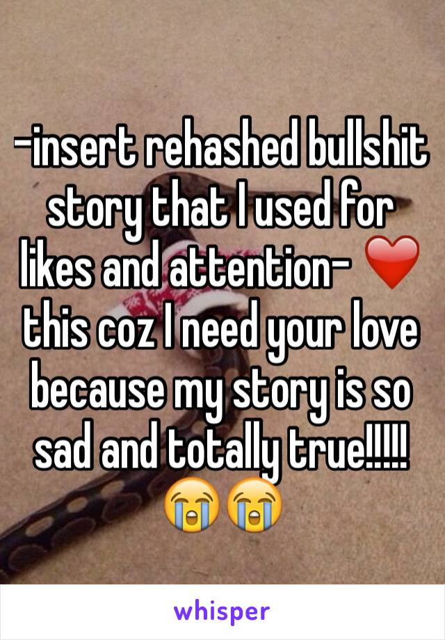 -insert rehashed bullshit story that I used for likes and attention- ❤️ this coz I need your love because my story is so sad and totally true!!!!! 😭😭