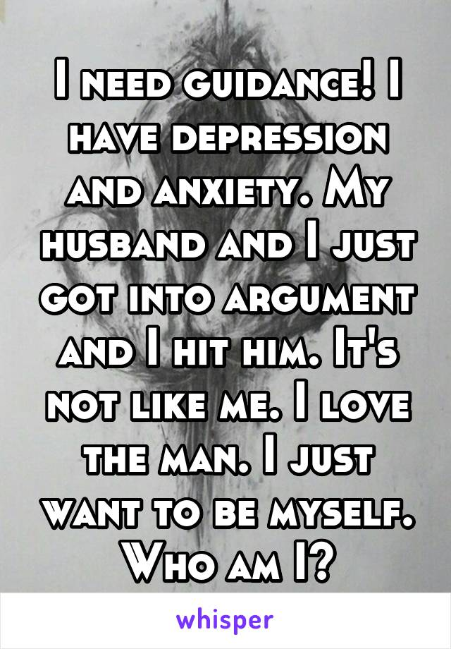 I need guidance! I have depression and anxiety. My husband and I just got into argument and I hit him. It's not like me. I love the man. I just want to be myself. Who am I?
