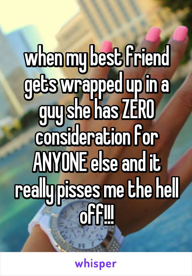 when my best friend gets wrapped up in a guy she has ZERO consideration for ANYONE else and it really pisses me the hell off!!!