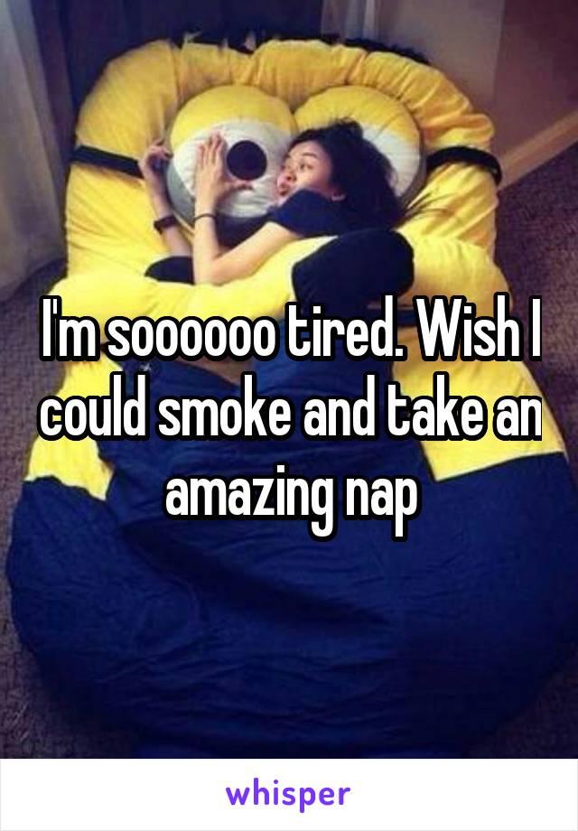 I'm soooooo tired. Wish I could smoke and take an amazing nap