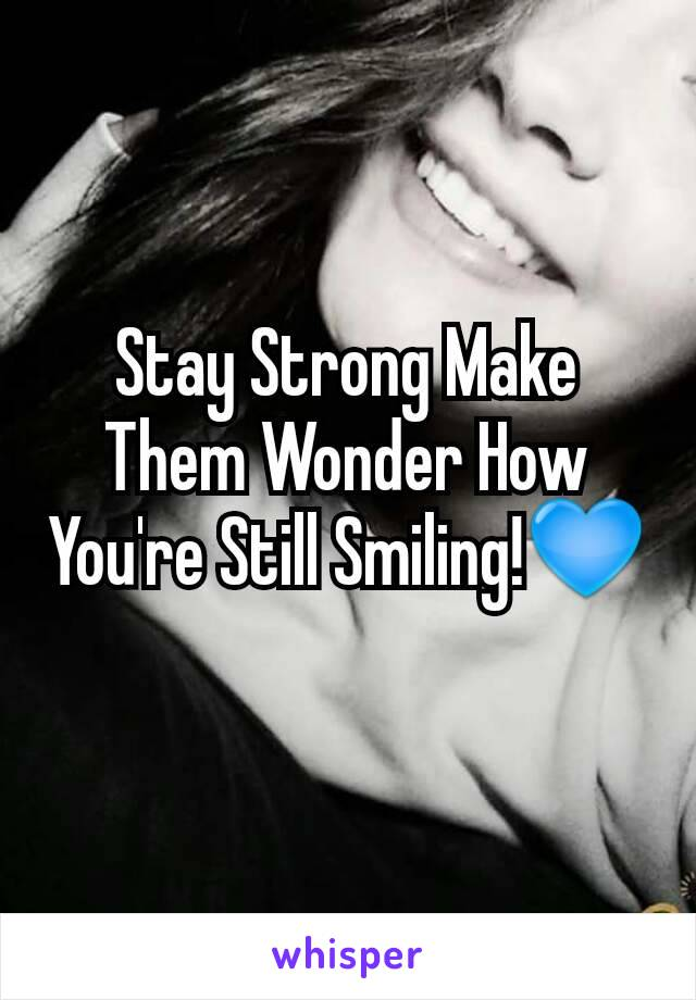 Stay Strong Make Them Wonder How You're Still Smiling!💙