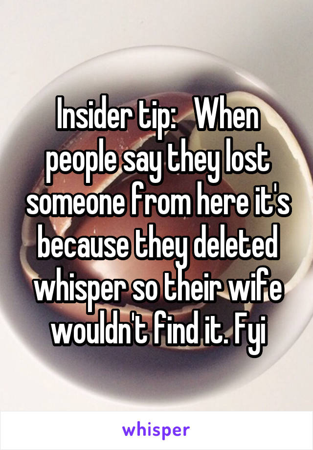 Insider tip:   When people say they lost someone from here it's because they deleted whisper so their wife wouldn't find it. Fyi